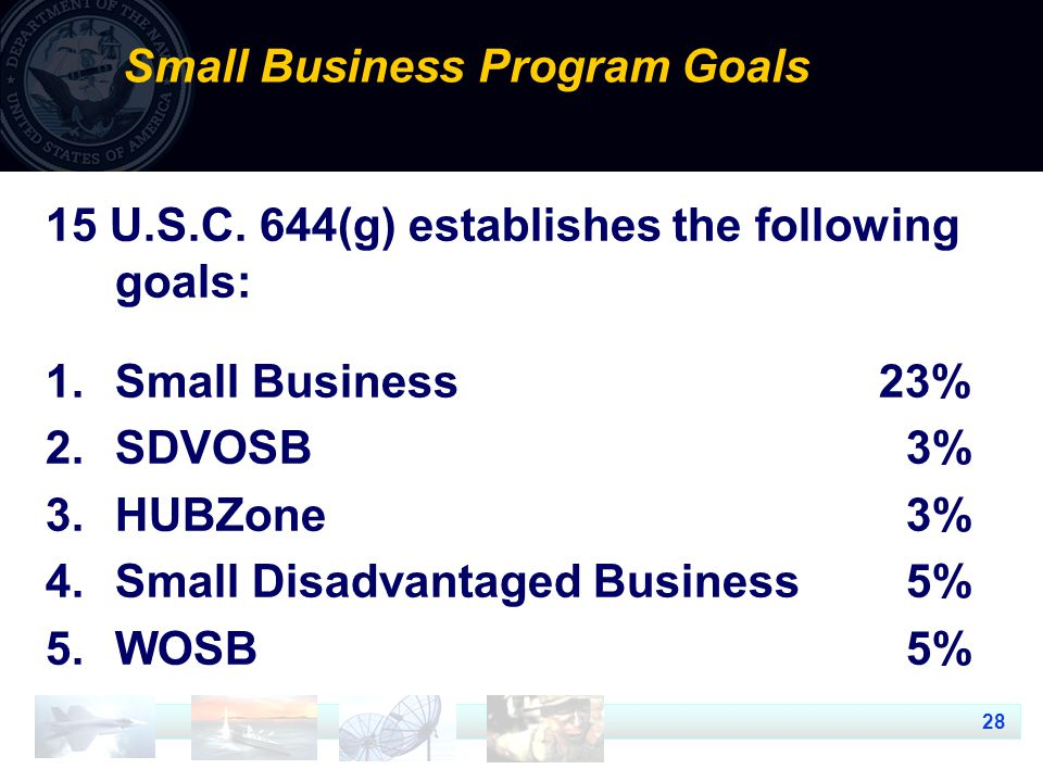 28 Small Business Program Goals 15 U.S.C. 644(g) establishes the following goals: 1.Small Business 23% 2.SDVOSB 3% 3.HUBZone 3% 4.Small Disadvantaged