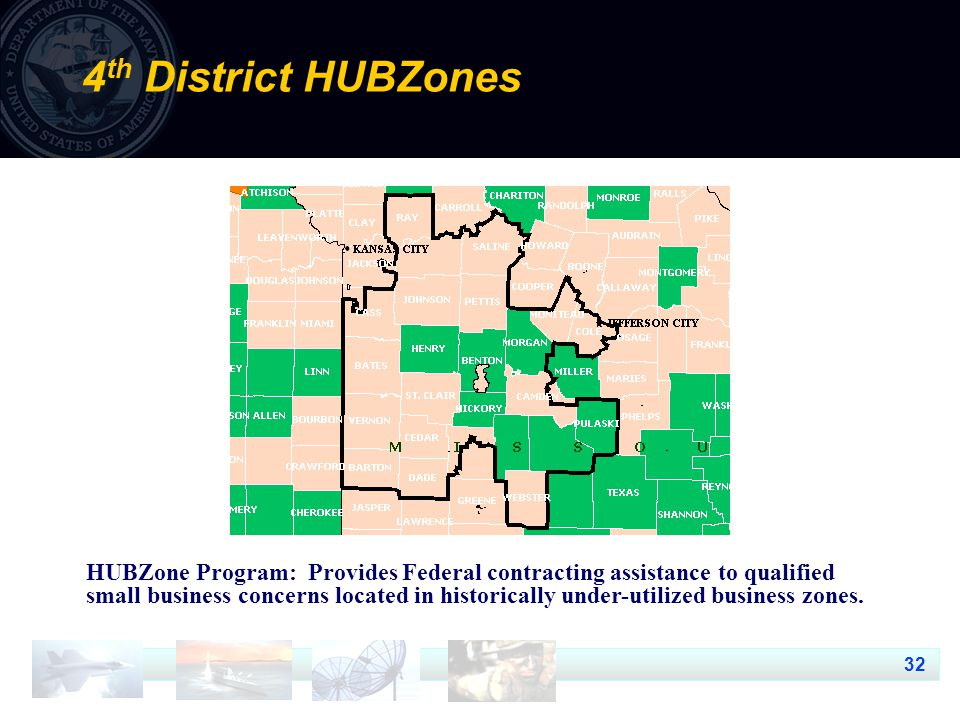 32 4 th District HUBZones HUBZone Program: Provides Federal contracting assistance to qualified small business concerns located in historically under-