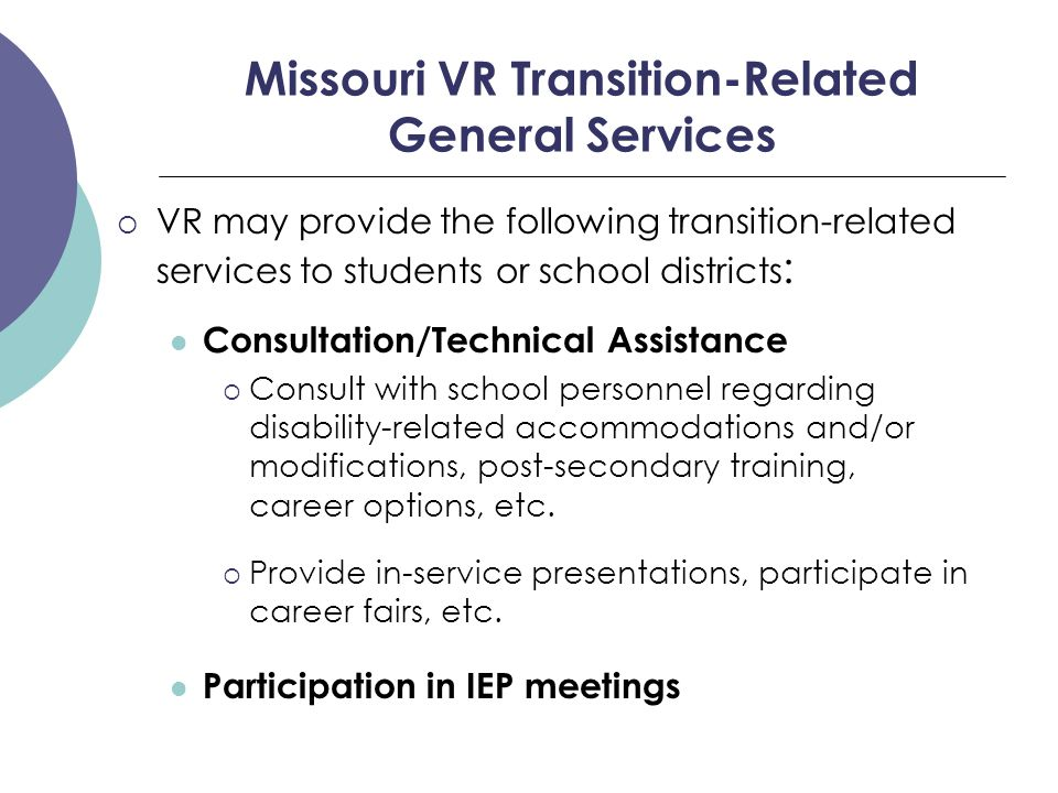 Missouri VR Transition-Related General Services  VR may provide the following transition-related services to students or school districts : Consultation/Technical Assistance  Consult with school personnel regarding disability-related accommodations and/or modifications, post-secondary training, career options, etc.