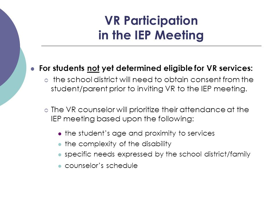 VR Participation in the IEP Meeting For students not yet determined eligible for VR services:  the school district will need to obtain consent from the student/parent prior to inviting VR to the IEP meeting.