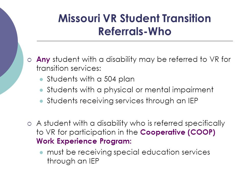 Missouri VR Student Transition Referrals-Who  Any student with a disability may be referred to VR for transition services: Students with a 504 plan Students with a physical or mental impairment Students receiving services through an IEP  A student with a disability who is referred specifically to VR for participation in the Cooperative (COOP) Work Experience Program: must be receiving special education services through an IEP