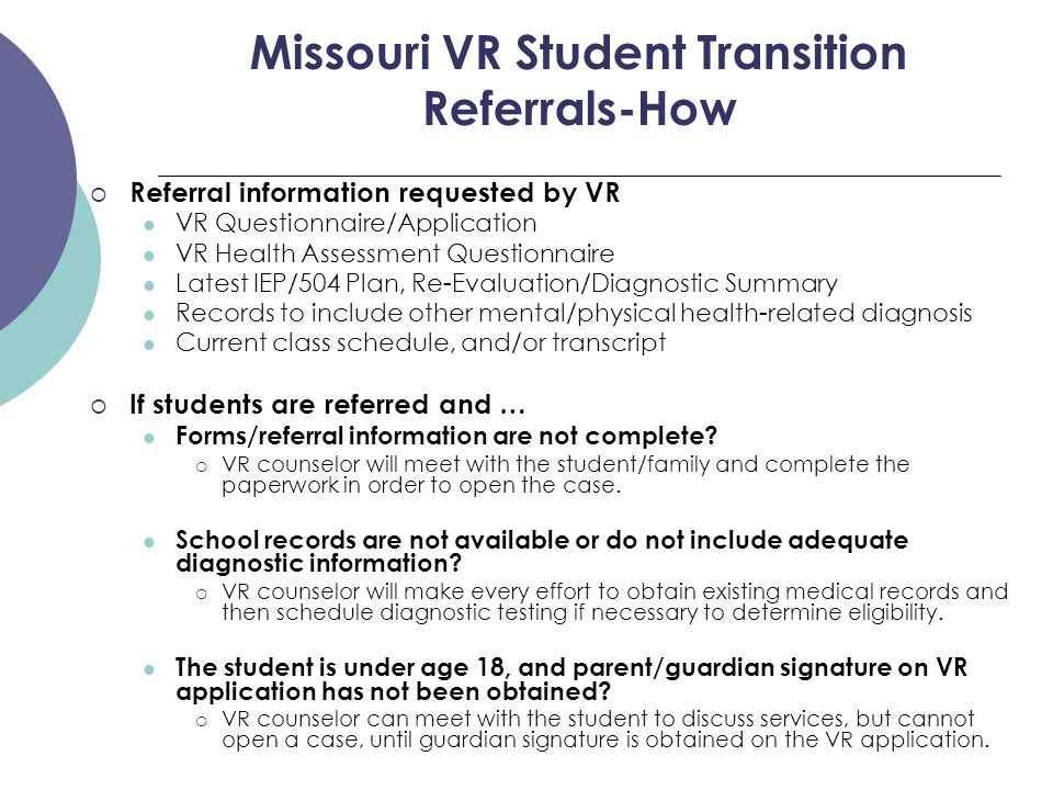 Missouri VR Student Transition Referrals-How  Referral information requested by VR VR Questionnaire/Application VR Health Assessment Questionnaire Latest IEP/504 Plan, Re-Evaluation/Diagnostic Summary Records to include other mental/physical health-related diagnosis Current class schedule, and/or transcript  If students are referred and … Forms/referral information are not complete.