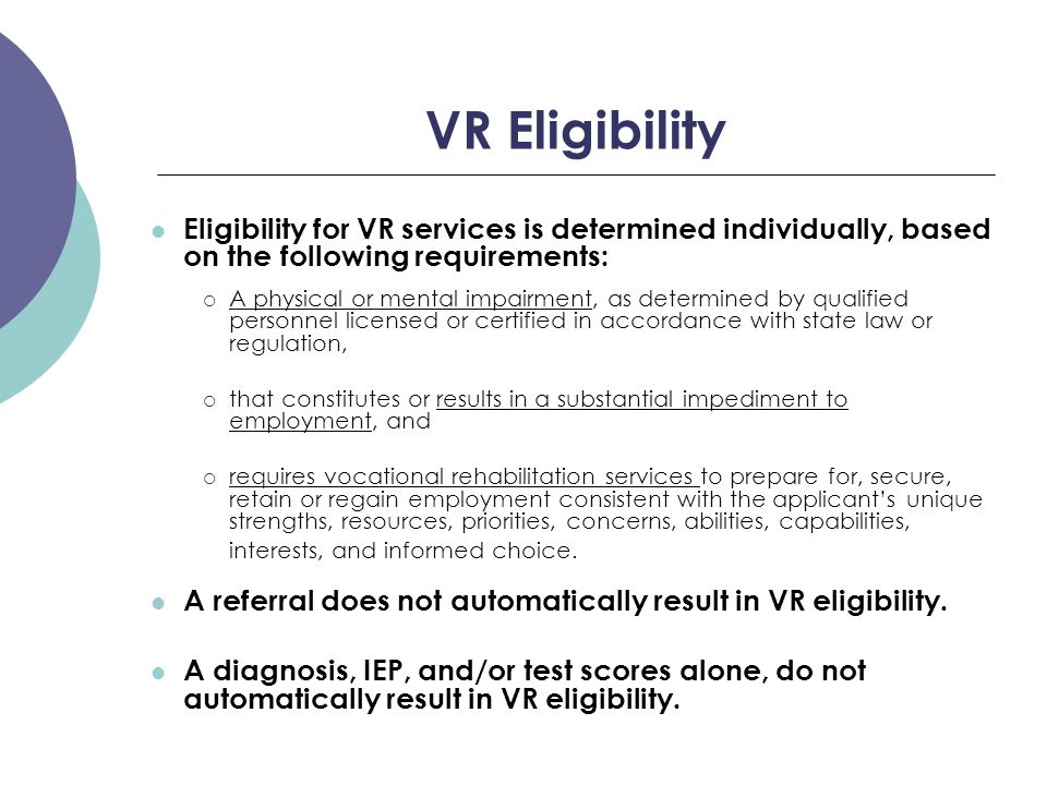 VR Eligibility Eligibility for VR services is determined individually, based on the following requirements:  A physical or mental impairment, as dete
