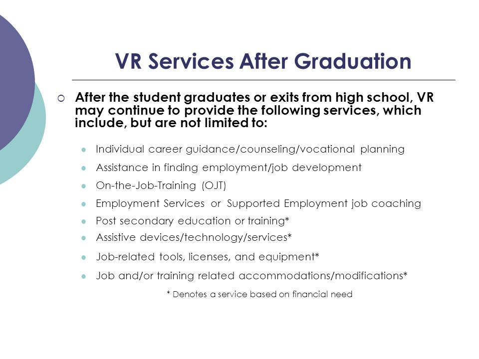 VR Services After Graduation  After the student graduates or exits from high school, VR may continue to provide the following services, which include