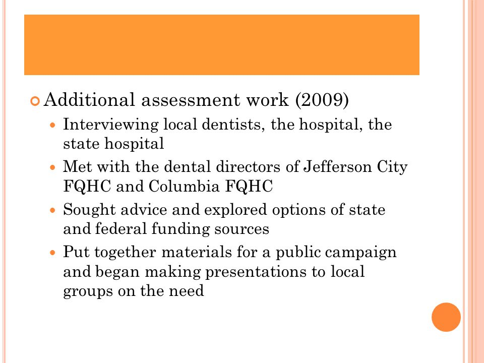 Additional assessment work (2009) Interviewing local dentists, the hospital, the state hospital Met with the dental directors of Jefferson City FQHC and Columbia FQHC Sought advice and explored options of state and federal funding sources Put together materials for a public campaign and began making presentations to local groups on the need