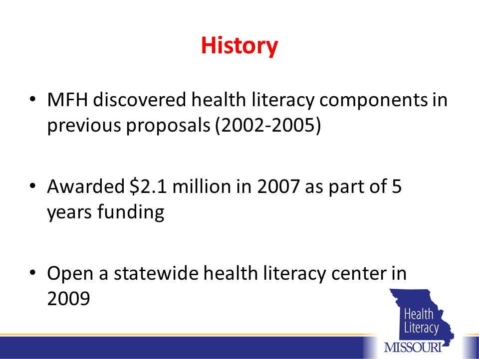 History MFH discovered health literacy components in previous proposals (2002-2005) Awarded $2.1 million in 2007 as part of 5 years funding Open a statewide health literacy center in 2009