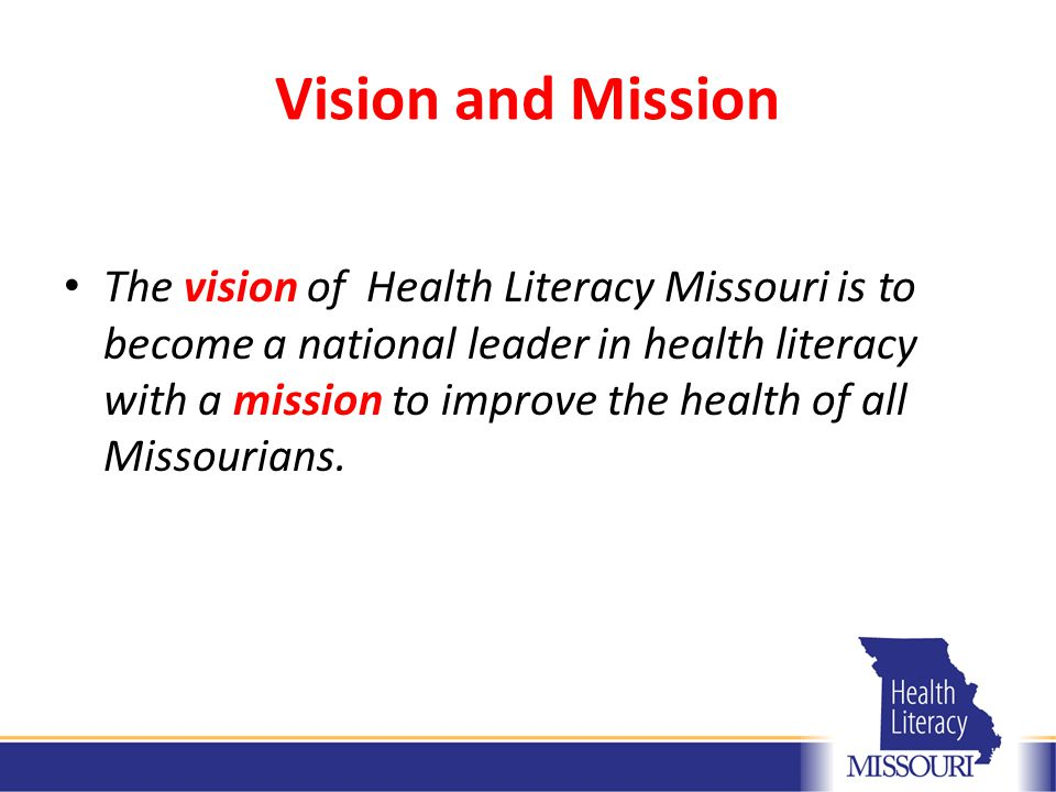 Vision and Mission The vision of Health Literacy Missouri is to become a national leader in health literacy with a mission to improve the health of all Missourians.