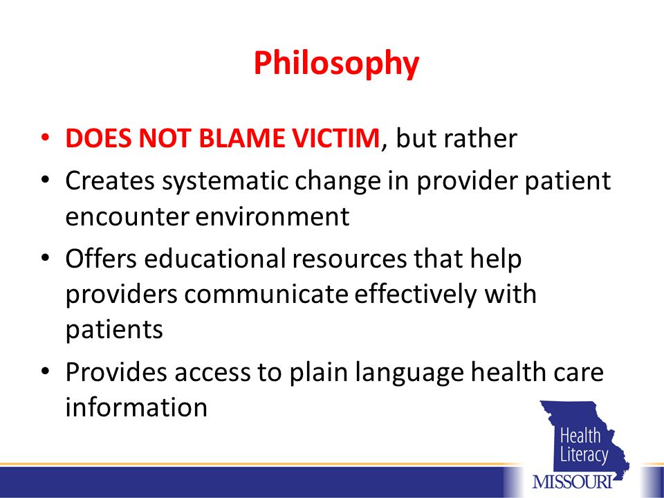 DOES NOT BLAME VICTIM, but rather Creates systematic change in provider patient encounter environment Offers educational resources that help providers communicate effectively with patients Provides access to plain language health care information Philosophy