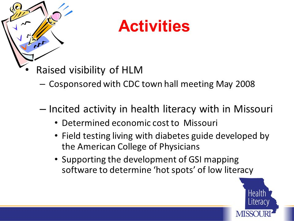 Activities Raised visibility of HLM – Cosponsored with CDC town hall meeting May 2008 – Incited activity in health literacy with in Missouri Determined economic cost to Missouri Field testing living with diabetes guide developed by the American College of Physicians Supporting the development of GSI mapping software to determine 'hot spots' of low literacy