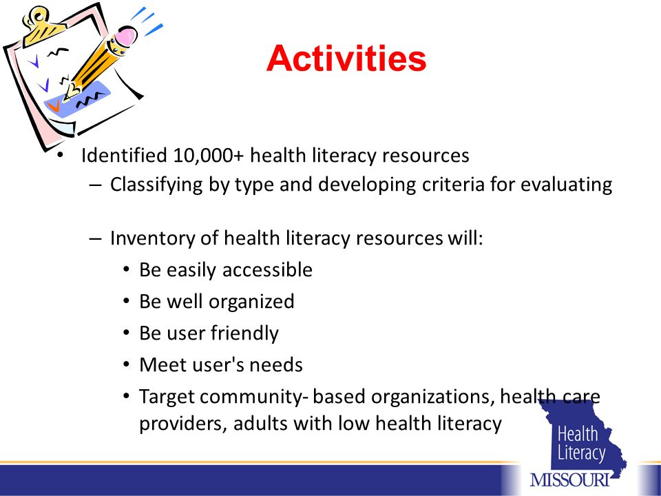 Activities Identified 10,000+ health literacy resources – Classifying by type and developing criteria for evaluating – Inventory of health literacy resources will: Be easily accessible Be well organized Be user friendly Meet user s needs Target community- based organizations, health care providers, adults with low health literacy