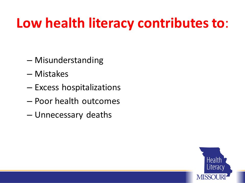 Low health literacy contributes to: – Misunderstanding – Mistakes – Excess hospitalizations – Poor health outcomes – Unnecessary deaths