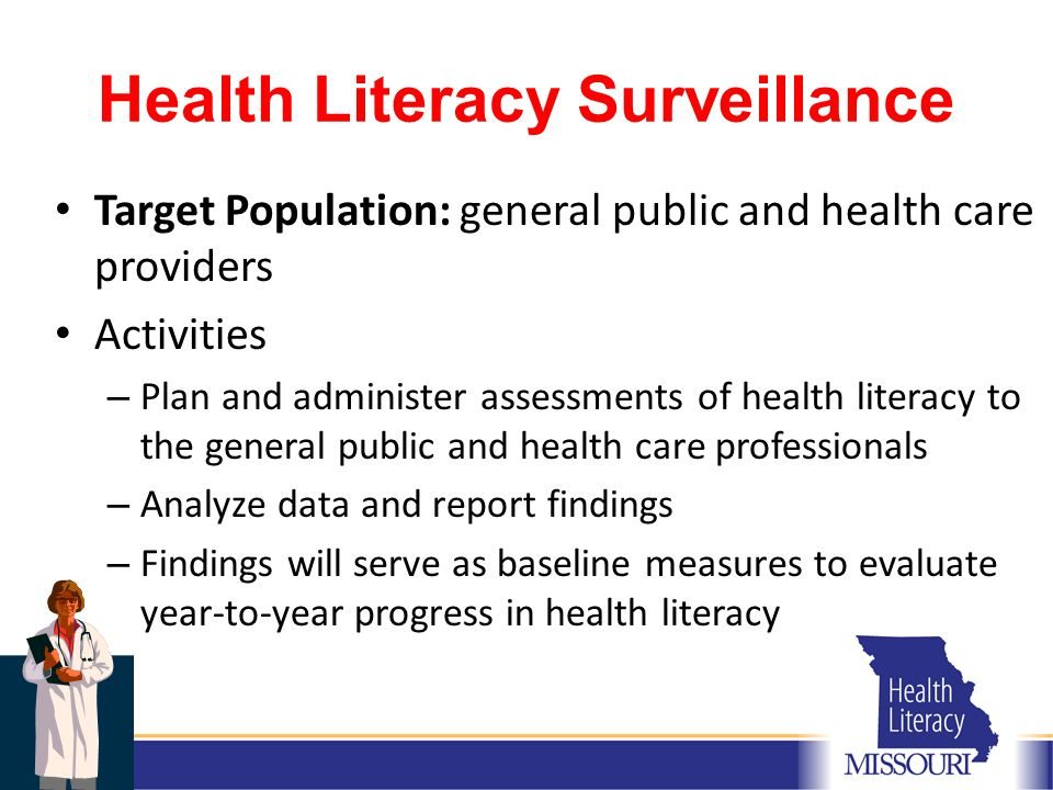 Health Literacy Surveillance Target Population: general public and health care providers Activities – Plan and administer assessments of health literacy to the general public and health care professionals – Analyze data and report findings – Findings will serve as baseline measures to evaluate year-to-year progress in health literacy