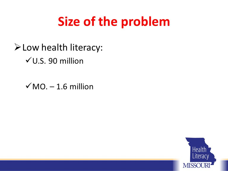 Size of the problem  Low health literacy: U.S. 90 million MO. – 1.6 million
