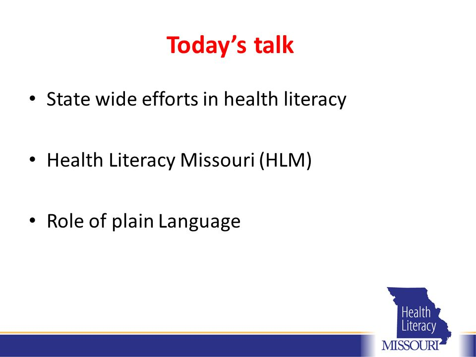 Today's talk State wide efforts in health literacy Health Literacy Missouri (HLM) Role of plain Language