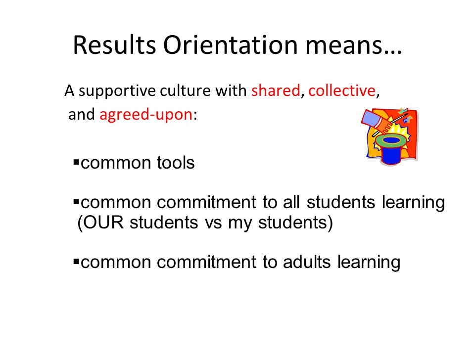 Results Orientation means… A supportive culture with shared, collective, and agreed-upon:  common tools  common commitment to all students learning (OUR students vs my students)  common commitment to adults learning