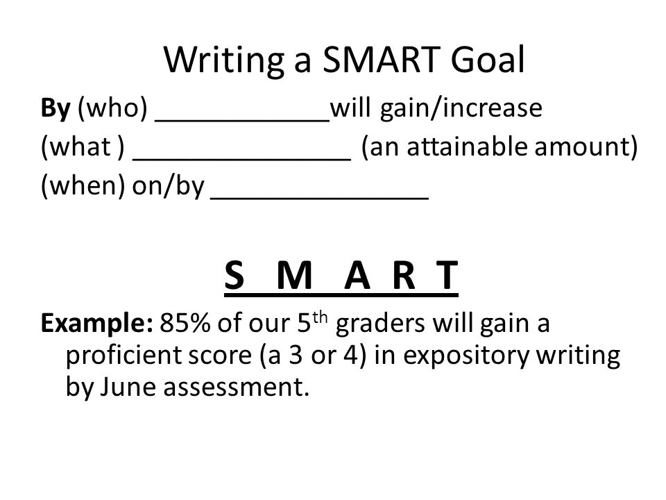 Writing a SMART Goal By (who) ____________will gain/increase (what ) _______________ (an attainable amount) (when) on/by _______________ S M A R T Exa
