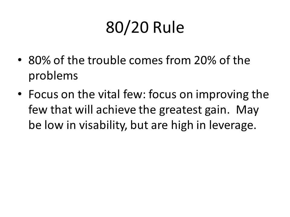 80/20 Rule 80% of the trouble comes from 20% of the problems Focus on the vital few: focus on improving the few that will achieve the greatest gain. M