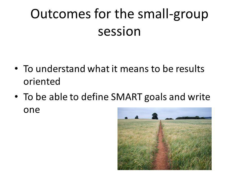 Outcomes for the small-group session To understand what it means to be results oriented To be able to define SMART goals and write one