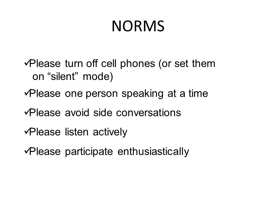 """NORMS Please turn off cell phones (or set them on """"silent"""" mode) Please one person speaking at a time Please avoid side conversations Please listen ac"""