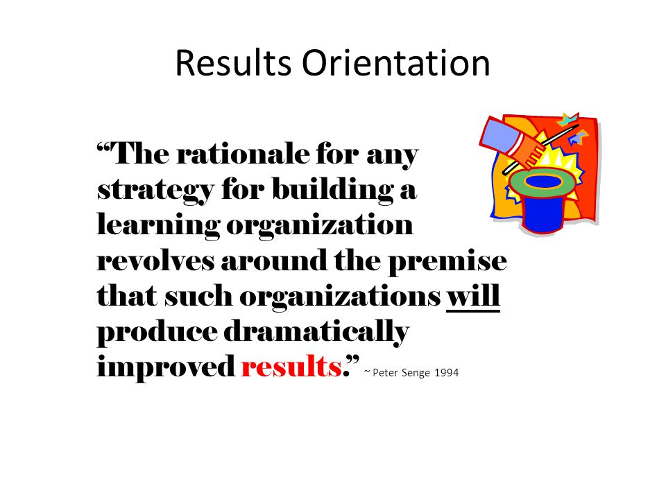 Results Orientation The rationale for any strategy for building a learning organization revolves around the premise that such organizations will produce dramatically improved results. ~ Peter Senge 1994