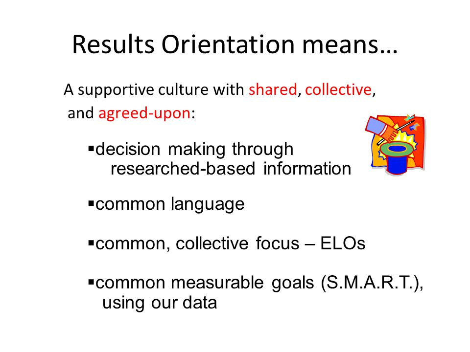 Results Orientation means… A supportive culture with shared, collective, and agreed-upon:  decision making through researched-based information  common language  common, collective focus – ELOs  common measurable goals (S.M.A.R.T.), using our data