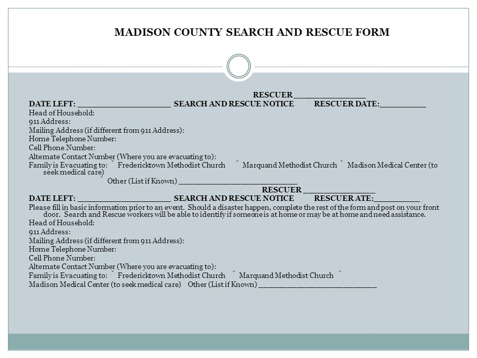 MADISON COUNTY SEARCH AND RESCUE FORM RESCUER ______________ DATE LEFT: __________________ SEARCH AND RESCUE NOTICE RESCUER DATE:_________ Head of Household: 911 Address: Mailing Address (if different from 911 Address): Home Telephone Number: Cell Phone Number: Alternate Contact Number (Where you are evacuating to): Family is Evacuating to:  Fredericktown Methodist Church  Marquand Methodist Church  Madison Medical Center (to seek medical care)  Other (List if Known) _________________________ RESCUER ______________ DATE LEFT: __________________ SEARCH AND RESCUE NOTICE RESCUER ATE:_________ Please fill in basic information prior to an event.