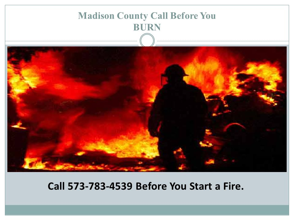 Madison County Call Before You BURN Call 573-783-4539 Before You Start a Fire.