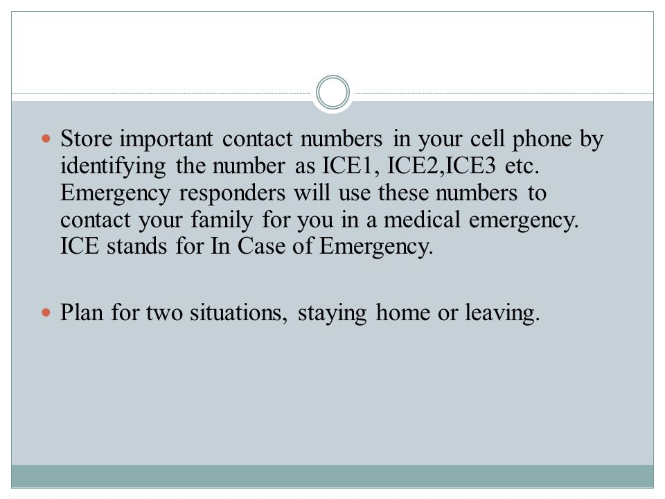 Store important contact numbers in your cell phone by identifying the number as ICE1, ICE2,ICE3 etc.