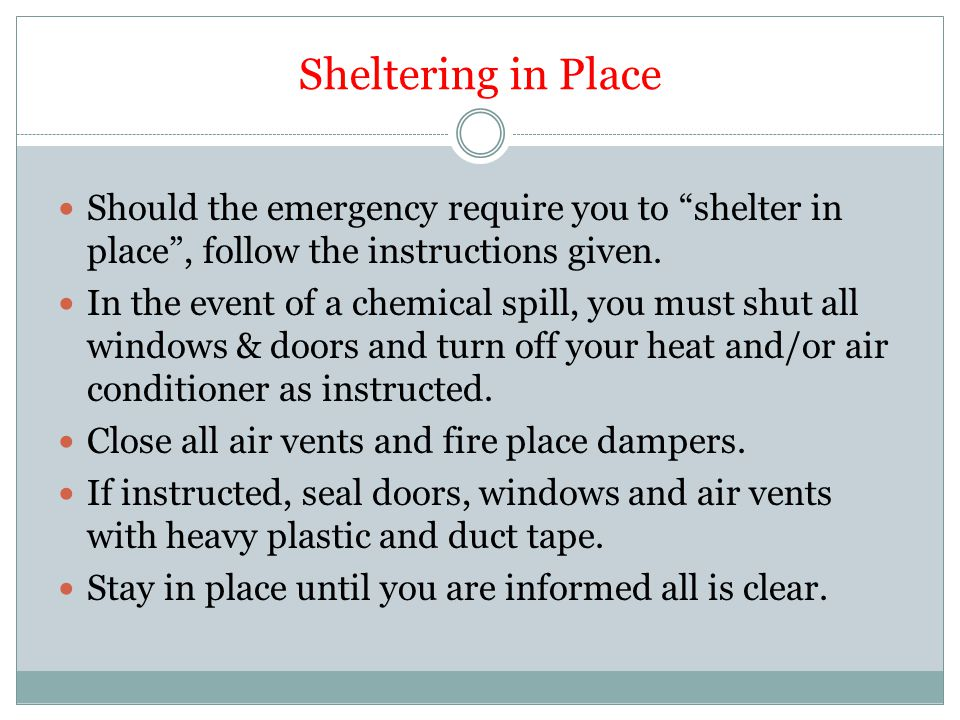 Sheltering in Place Should the emergency require you to shelter in place , follow the instructions given.