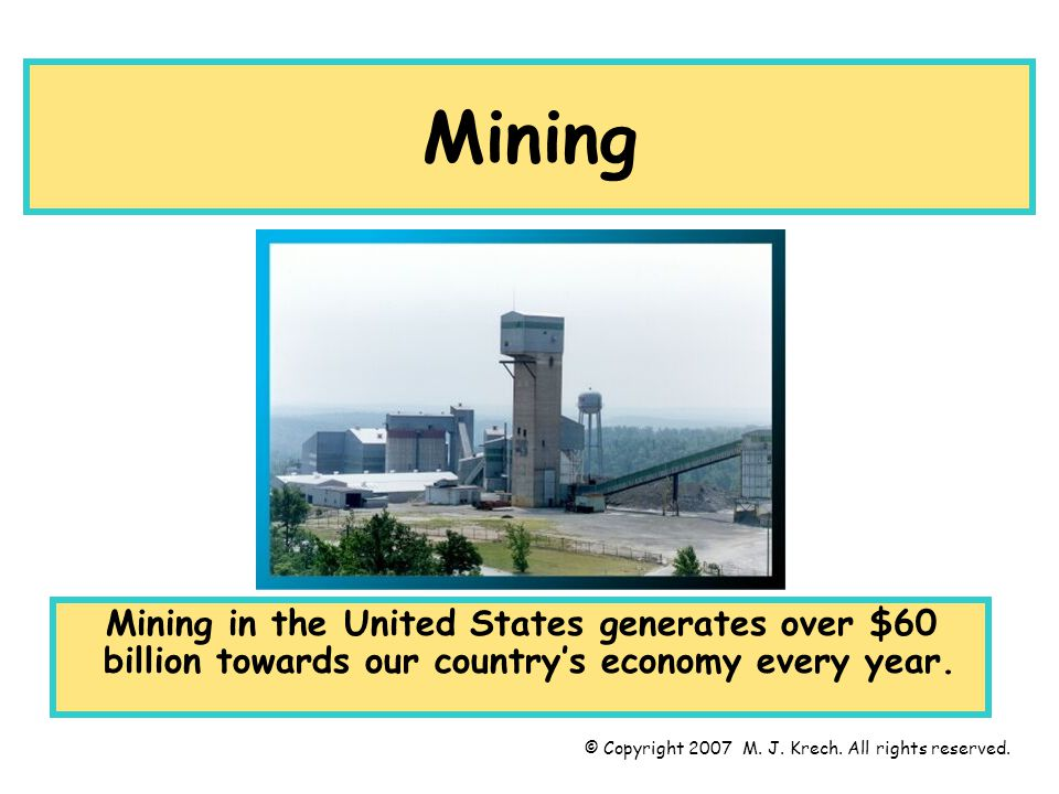 Mining Mining in the United States generates over $60 billion towards our country's economy every year. © Copyright 2007 M. J. Krech. All rights reser