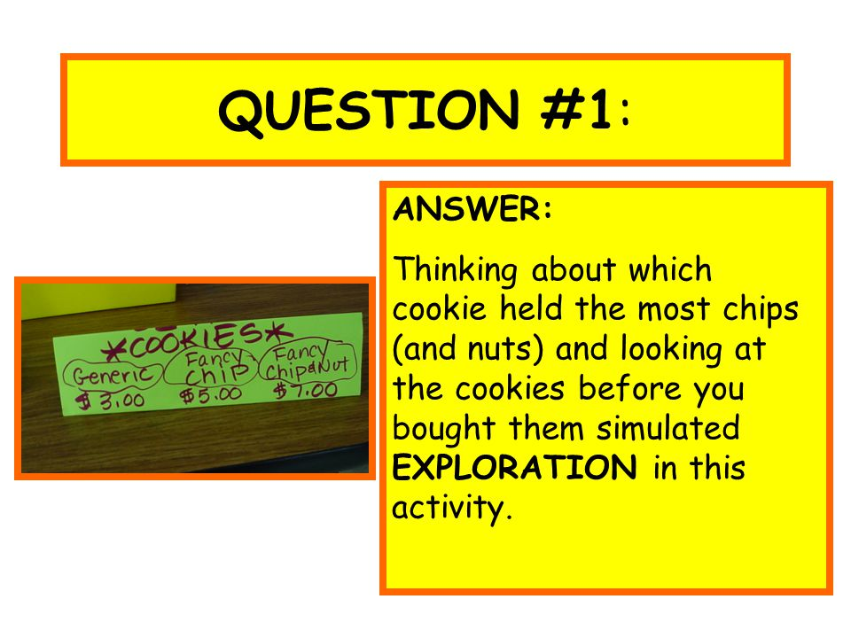 QUESTION #1: ANSWER: Thinking about which cookie held the most chips (and nuts) and looking at the cookies before you bought them simulated EXPLORATIO