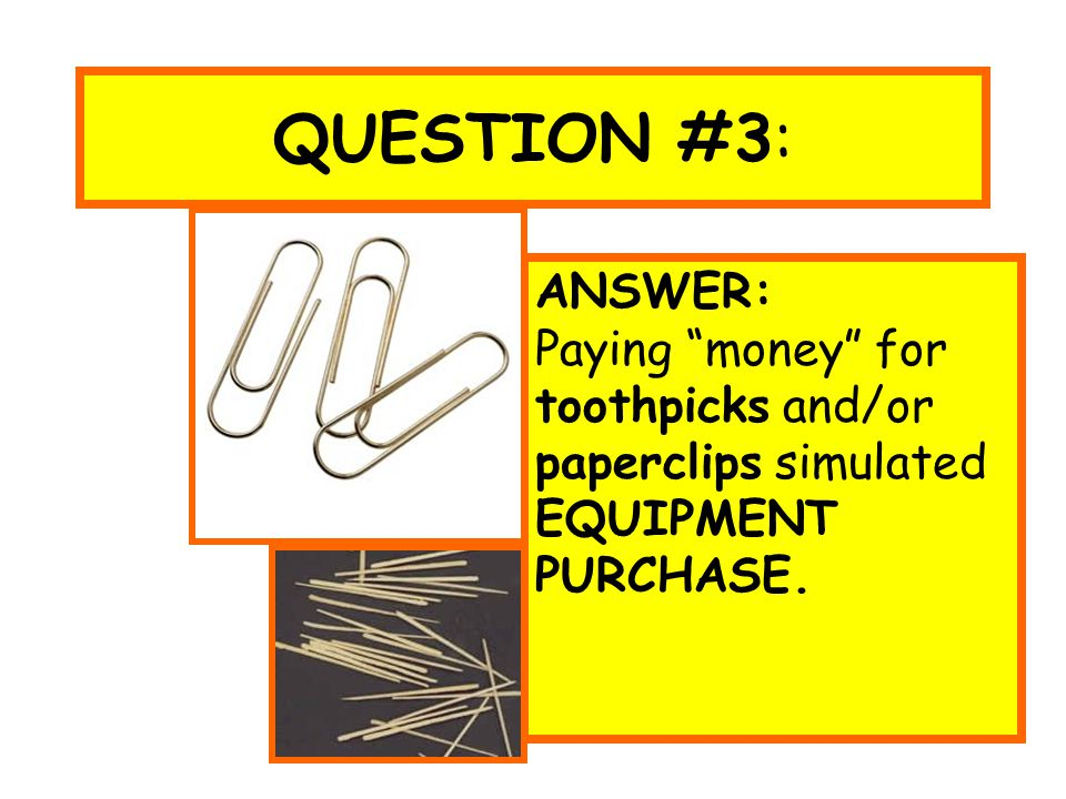 "QUESTION #3: ANSWER: Paying ""money"" for toothpicks and/or paperclips simulated EQUIPMENT PURCHASE."