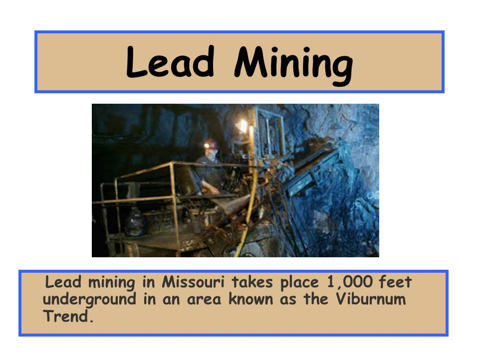 Lead Mining Lead mining in Missouri takes place 1,000 feet underground in an area known as the Viburnum Trend.