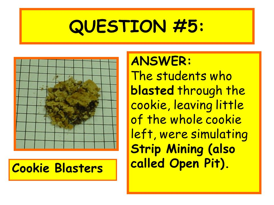 QUESTION #5: ANSWER: The students who blasted through the cookie, leaving little of the whole cookie left, were simulating Strip Mining (also called O