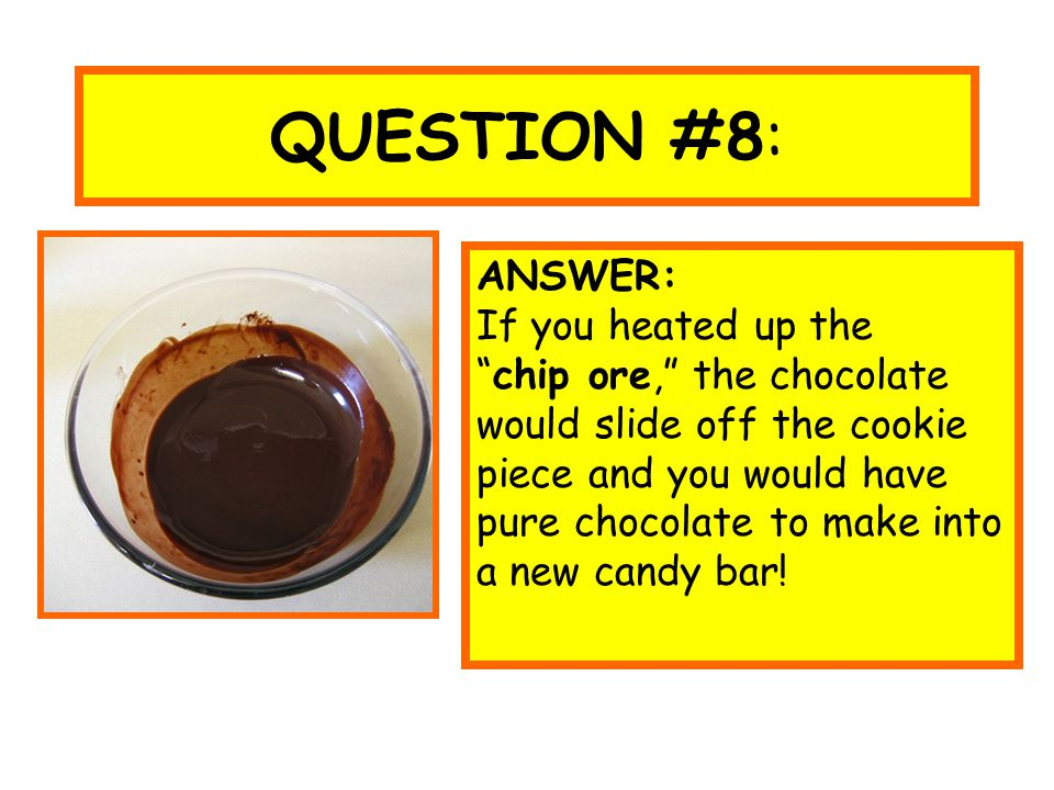 "QUESTION #8: ANSWER: If you heated up the ""chip ore,"" the chocolate would slide off the cookie piece and you would have pure chocolate to make into a"