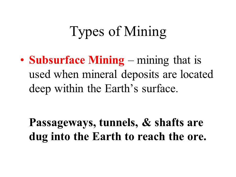 Types of Mining Subsurface Mining – mining that is used when mineral deposits are located deep within the Earth's surface. Passageways, tunnels, & sha
