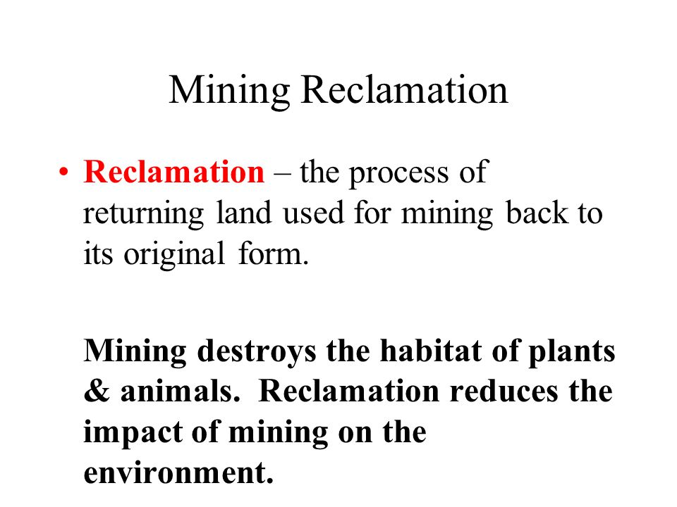 Mining Reclamation Reclamation – the process of returning land used for mining back to its original form. Mining destroys the habitat of plants & anim