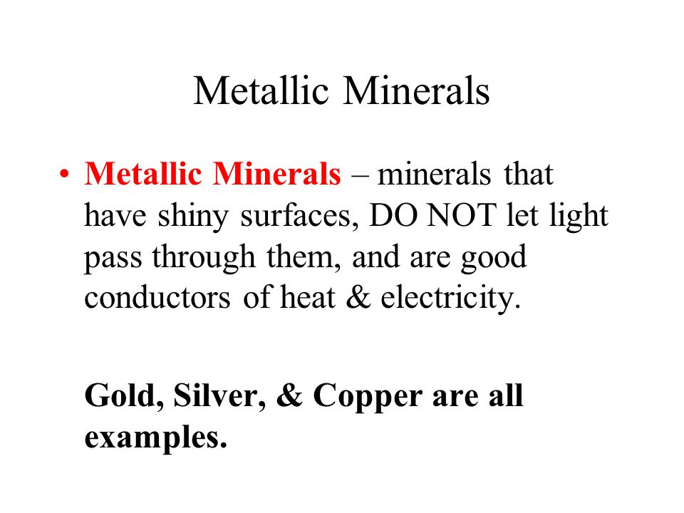 Metallic Minerals Metallic Minerals – minerals that have shiny surfaces, DO NOT let light pass through them, and are good conductors of heat & electri