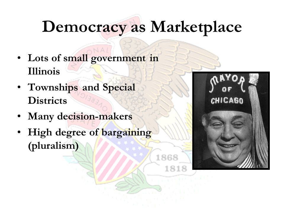Democracy as Marketplace Lots of small government in Illinois Townships and Special Districts Many decision-makers High degree of bargaining (pluralism)