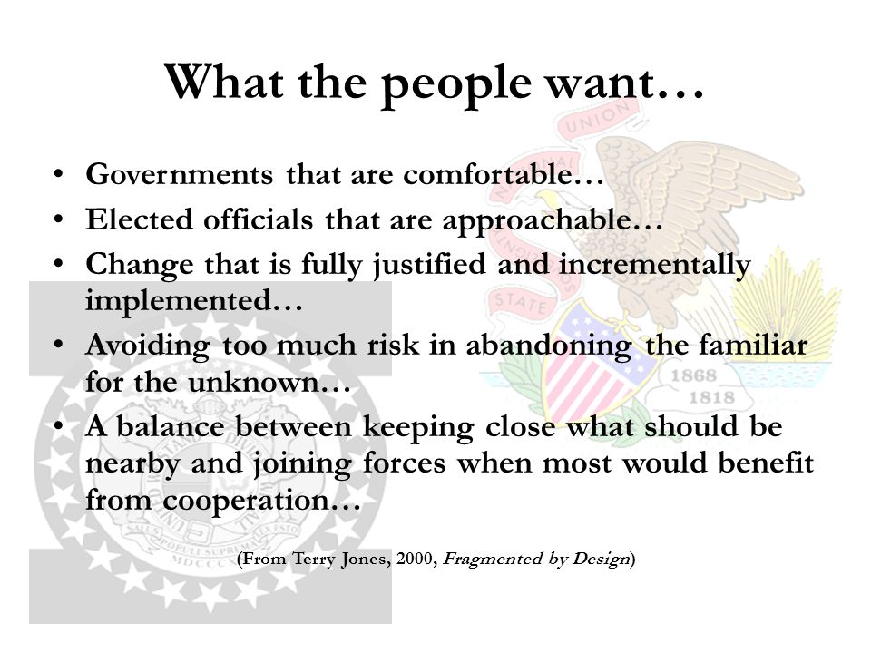 What the people want… Governments that are comfortable… Elected officials that are approachable… Change that is fully justified and incrementally implemented… Avoiding too much risk in abandoning the familiar for the unknown… A balance between keeping close what should be nearby and joining forces when most would benefit from cooperation… (From Terry Jones, 2000, Fragmented by Design)