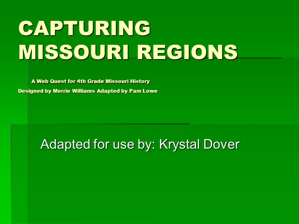 CAPTURING MISSOURI REGIONS A Web Quest for 4th Grade Missouri History Designed by Merrie Williams Adapted by Pam Lowe Adapted for use by: Krystal Dover