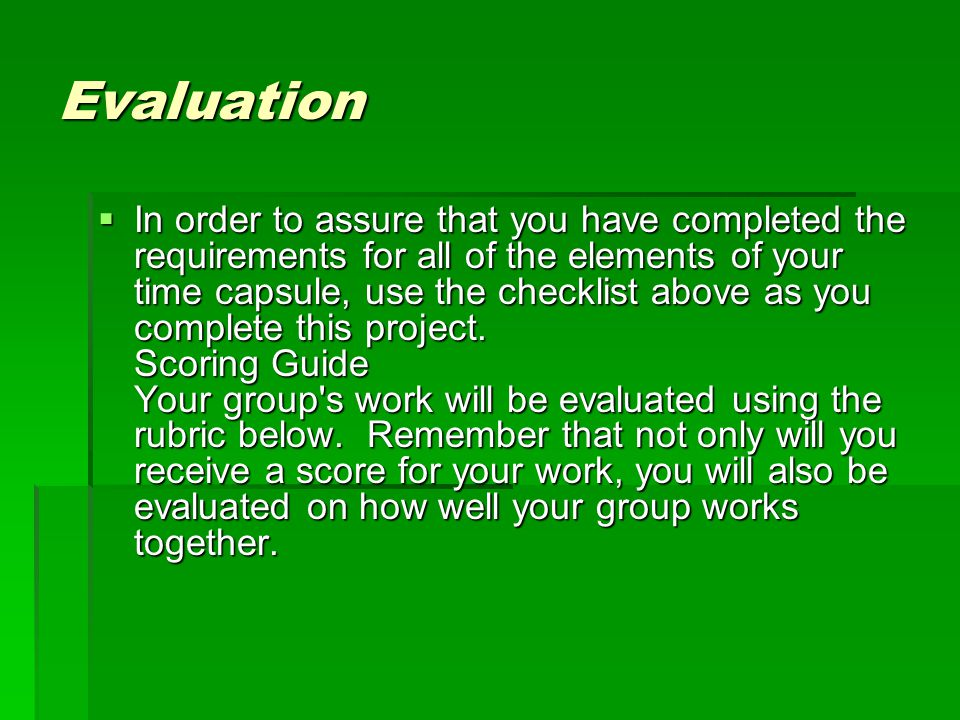 Evaluation  In order to assure that you have completed the requirements for all of the elements of your time capsule, use the checklist above as you complete this project.