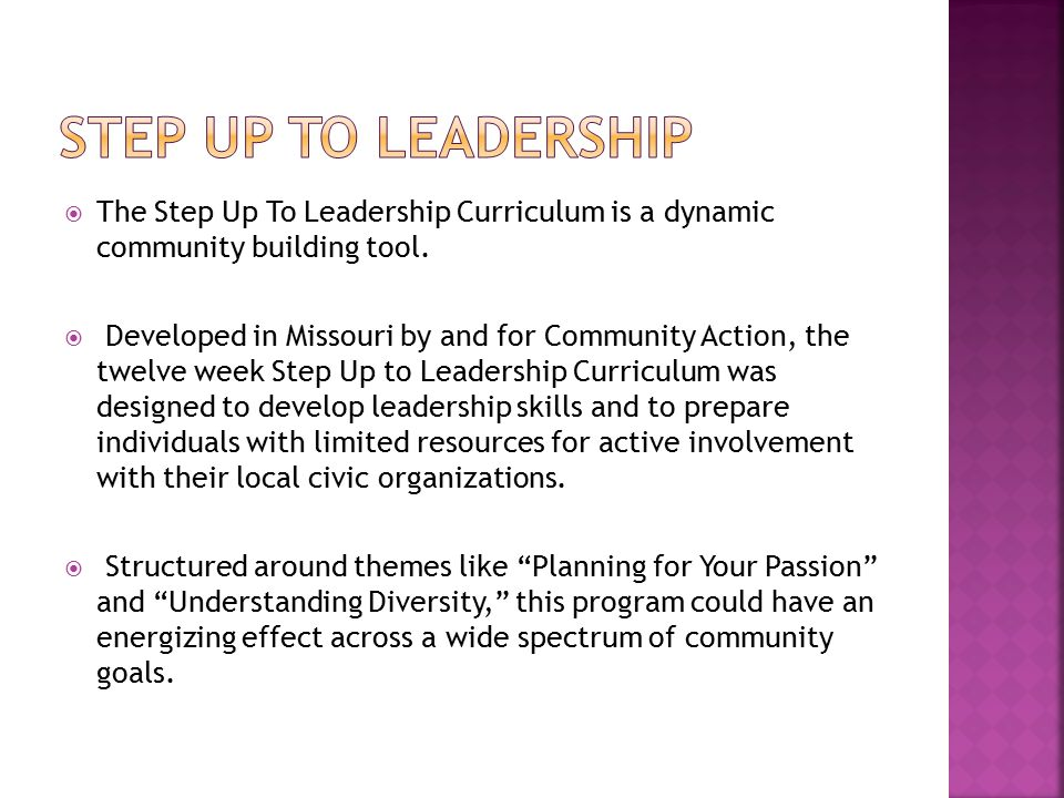  The Step Up To Leadership Curriculum is a dynamic community building tool.  Developed in Missouri by and for Community Action, the twelve week Step