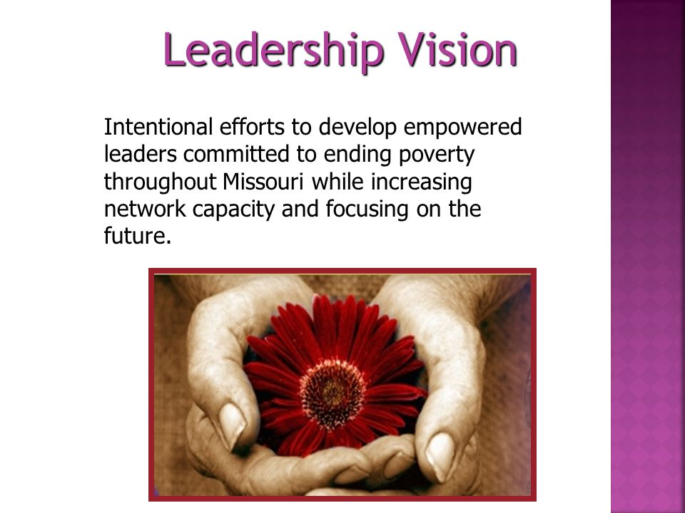 Leadership Vision: Intentional efforts to develop empowered leaders committed to ending poverty throughout Missouri while increasing network capacity and focusing on the future.