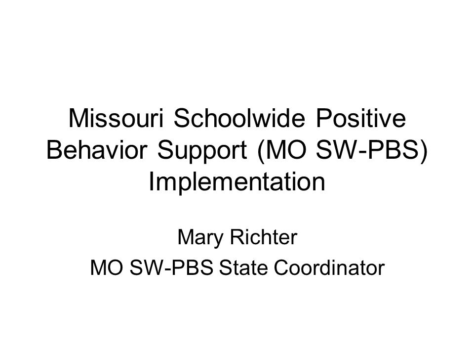 Missouri Schoolwide Positive Behavior Support (MO SW-PBS) Implementation Mary Richter MO SW-PBS State Coordinator