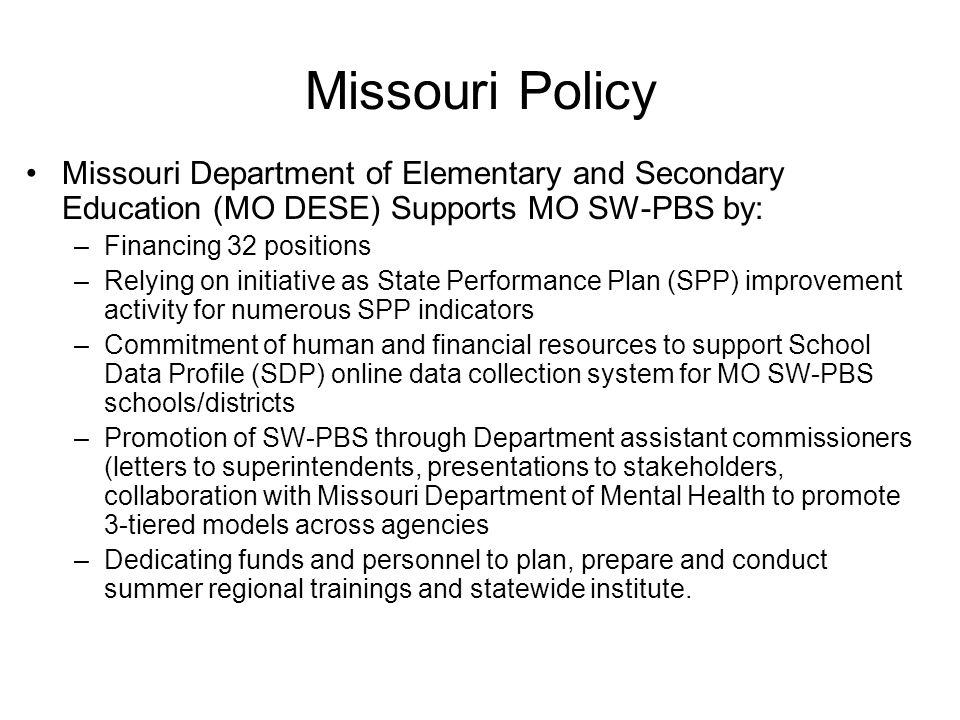 Missouri Policy Missouri Department of Elementary and Secondary Education (MO DESE) Supports MO SW-PBS by: –Financing 32 positions –Relying on initiative as State Performance Plan (SPP) improvement activity for numerous SPP indicators –Commitment of human and financial resources to support School Data Profile (SDP) online data collection system for MO SW-PBS schools/districts –Promotion of SW-PBS through Department assistant commissioners (letters to superintendents, presentations to stakeholders, collaboration with Missouri Department of Mental Health to promote 3-tiered models across agencies –Dedicating funds and personnel to plan, prepare and conduct summer regional trainings and statewide institute.