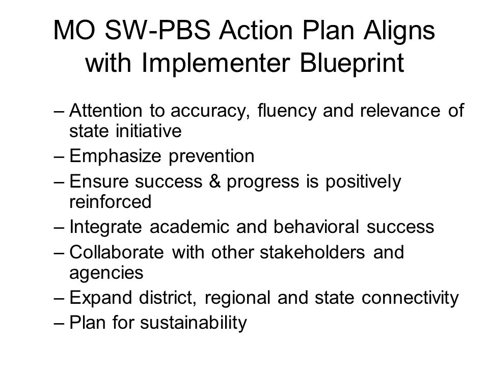 MO SW-PBS Action Plan Aligns with Implementer Blueprint –Attention to accuracy, fluency and relevance of state initiative –Emphasize prevention –Ensure success & progress is positively reinforced –Integrate academic and behavioral success –Collaborate with other stakeholders and agencies –Expand district, regional and state connectivity –Plan for sustainability