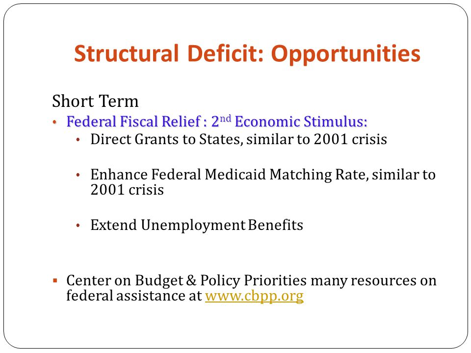 Structural Deficit: Opportunities Short Term Federal Fiscal Relief : 2 nd Economic Stimulus: Federal Fiscal Relief : 2 nd Economic Stimulus: Direct Grants to States, similar to 2001 crisis Enhance Federal Medicaid Matching Rate, similar to 2001 crisis Extend Unemployment Benefits  Center on Budget & Policy Priorities many resources on federal assistance at