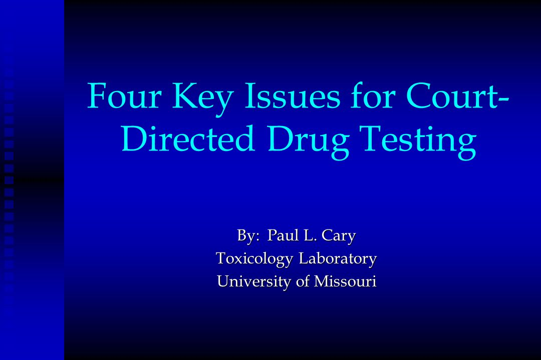 Four Key Issues for Court- Directed Drug Testing By: Paul L. Cary Toxicology Laboratory University of Missouri