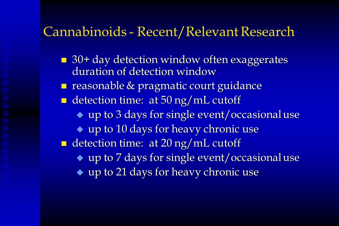 Cannabinoids - Recent/Relevant Research n 30+ day detection window often exaggerates duration of detection window n reasonable & pragmatic court guida